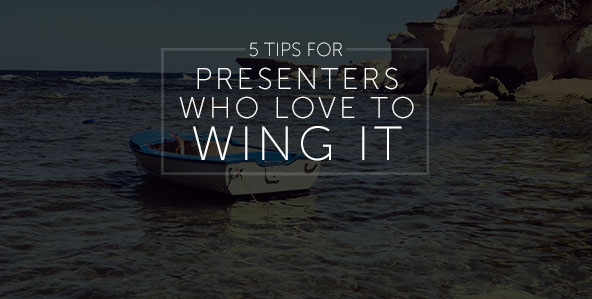 5 Tips for Presenters Who Love to Wing It